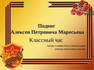 Подвиг Алексея Петровича Маресьева Классный час Автор: Сычёва Ольга Анатольев