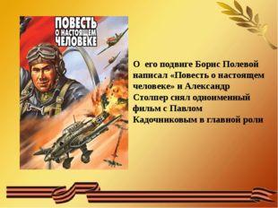 О его подвиге Борис Полевой написал «Повесть о настоящем человеке» и Александ