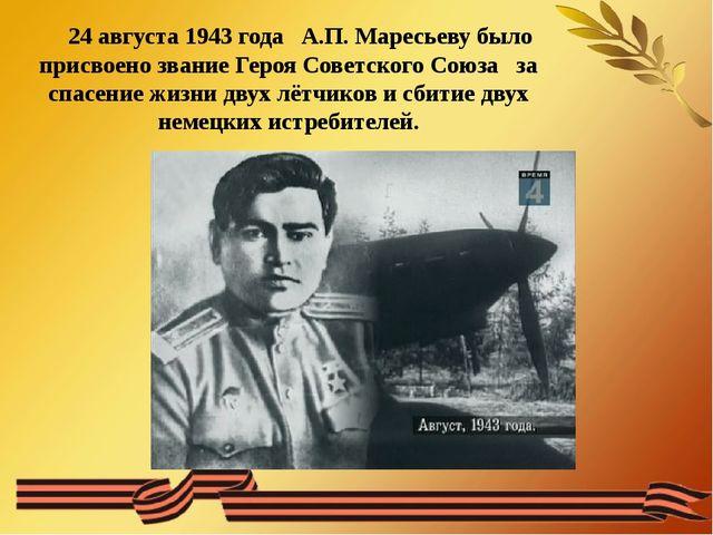 24 августа 1943 года А.П. Маресьеву было присвоено звание Героя Советского С...