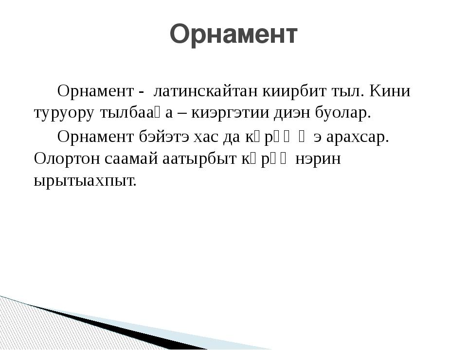 Орнамент - латинскайтан киирбит тыл. Кини туруору тылбааһа – киэргэтии диэн...