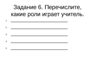 Задание 6. Перечислите, какие роли играет учитель. ________________________ _