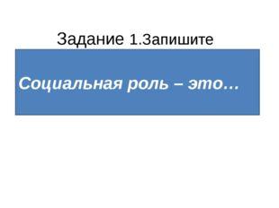 Задание 1.Запишите определение понятия. Социальная роль – это образец поведе