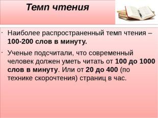 Темп чтения Наиболее распространенный темп чтения – 100-200 слов в минуту. У