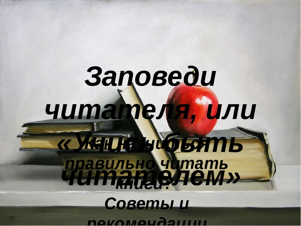Заповеди читателя, или «Учись быть читателем» Как научиться правильно читать...