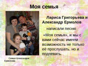 Моя семья Лариса Григорьева и Александр Ермолов  написали песню «Моя семья»,