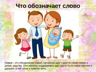 Что обозначает слово семья? Семья – это объединение людей, связанных друг с д