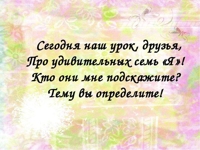 Сегодня наш урок, друзья, Про удивительных семь «Я»! Кто они мне подскажите?...