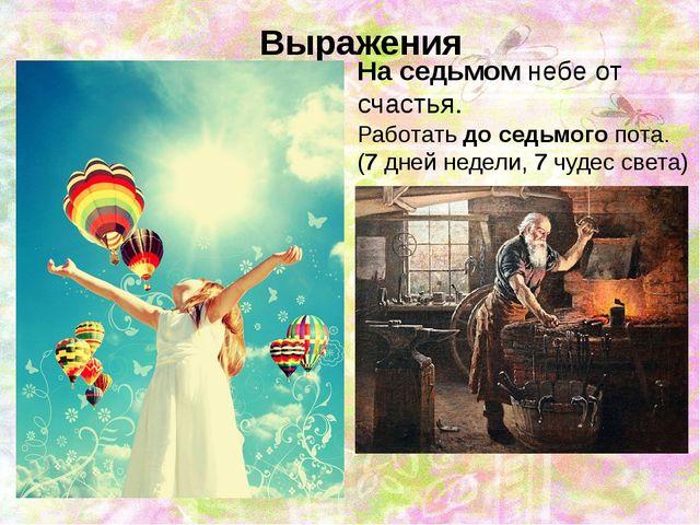 Выражения На седьмом небе от счастья. Работать до седьмого пота. (7 дней нед...