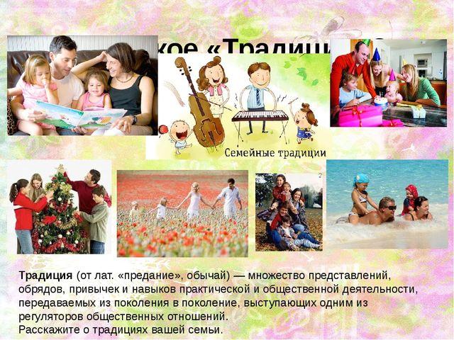 Что такое «Традиция»? Традиция(от лат. «предание», обычай) — множество предс...
