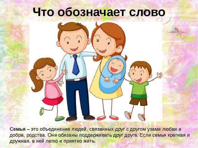 Что обозначает слово семья? Семья – это объединение людей, связанных друг с д...