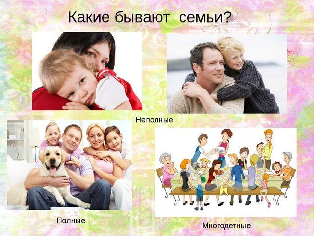 Какие бывают семьи? Многодетные Неполные Полные