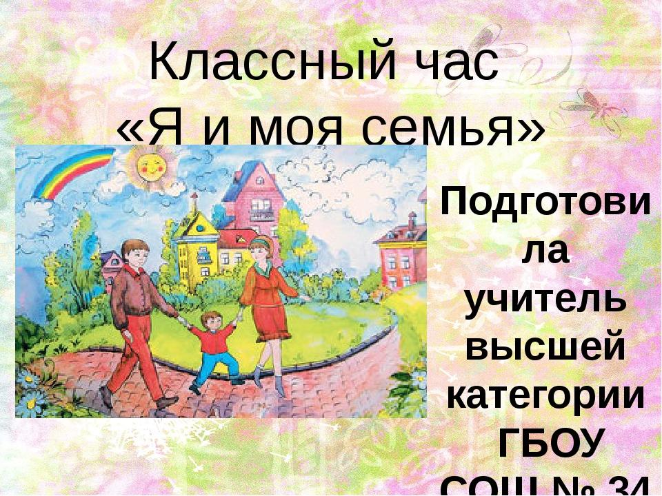 Классный час «Я и моя семья» Подготовила учитель высшей категории ГБОУ СОШ №...