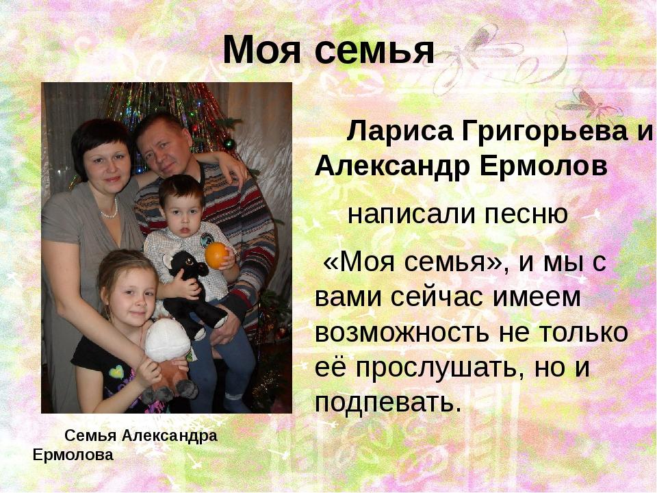Моя семья Лариса Григорьева и Александр Ермолов  написали песню «Моя семья»,...