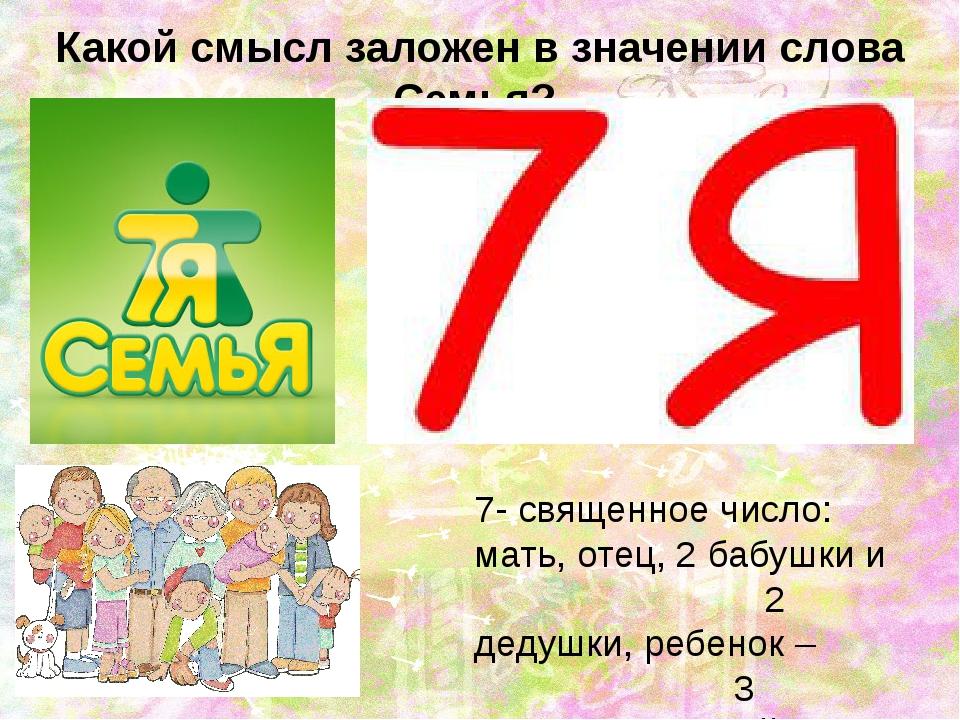 Какой смысл заложен в значении слова Семья?  7- священное число: мать, отец...