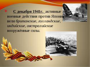 С декабря 1941г. активные военные действия против Японии вели британские, го