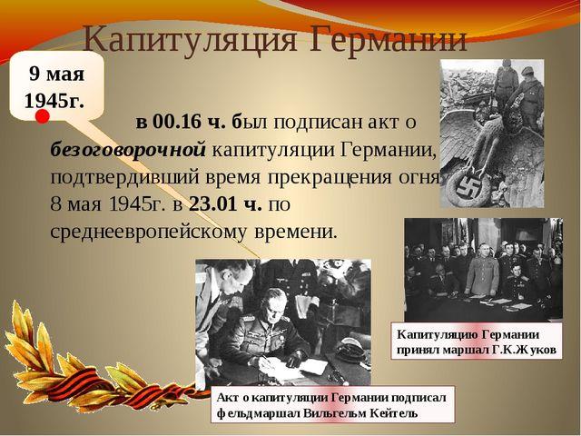 9 мая 1945г. Капитуляция Германии в 00.16 ч. был подписан акт о безоговорочно...