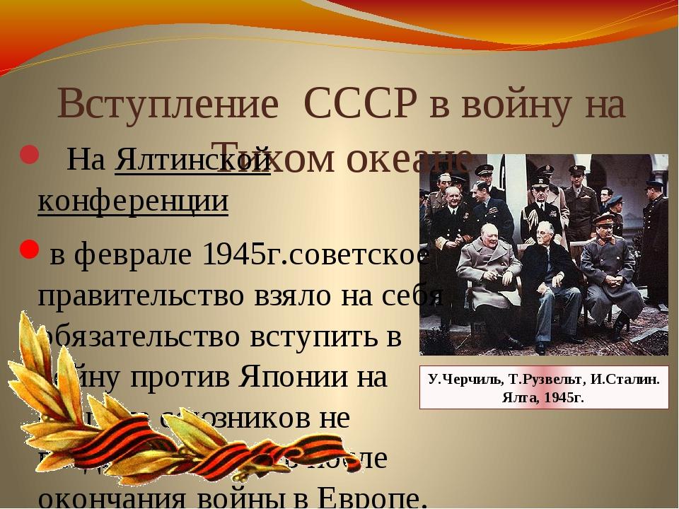 Вступление СССР в войну на Тихом океане НаЯлтинской конференции в феврале 1...