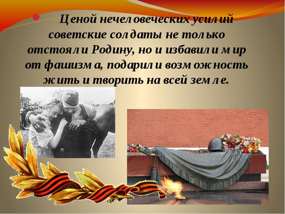 Ценой нечеловеческих усилий советские солдаты не только отстояли Родину, но...
