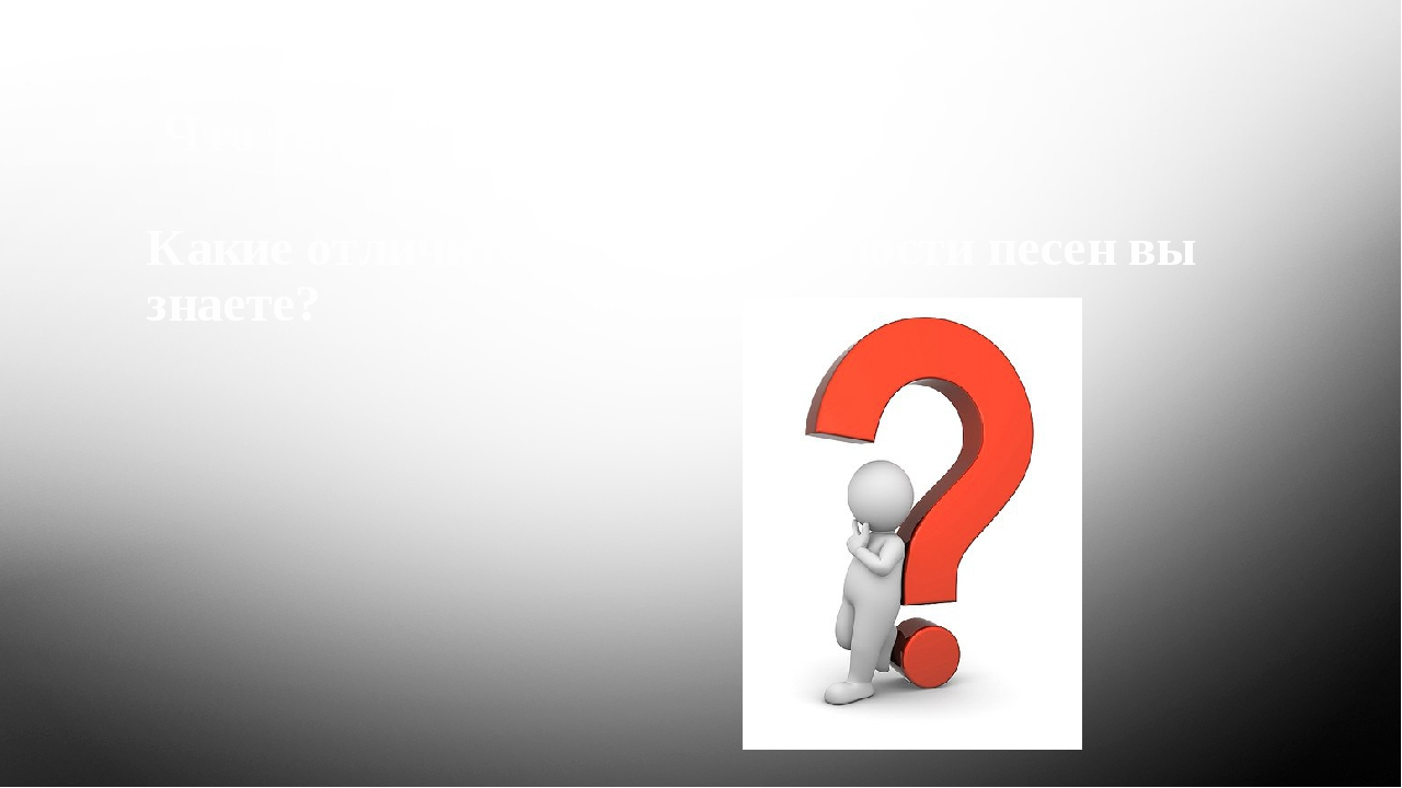 Что такое песня? Какие отличительные особенности песен вы знаете?