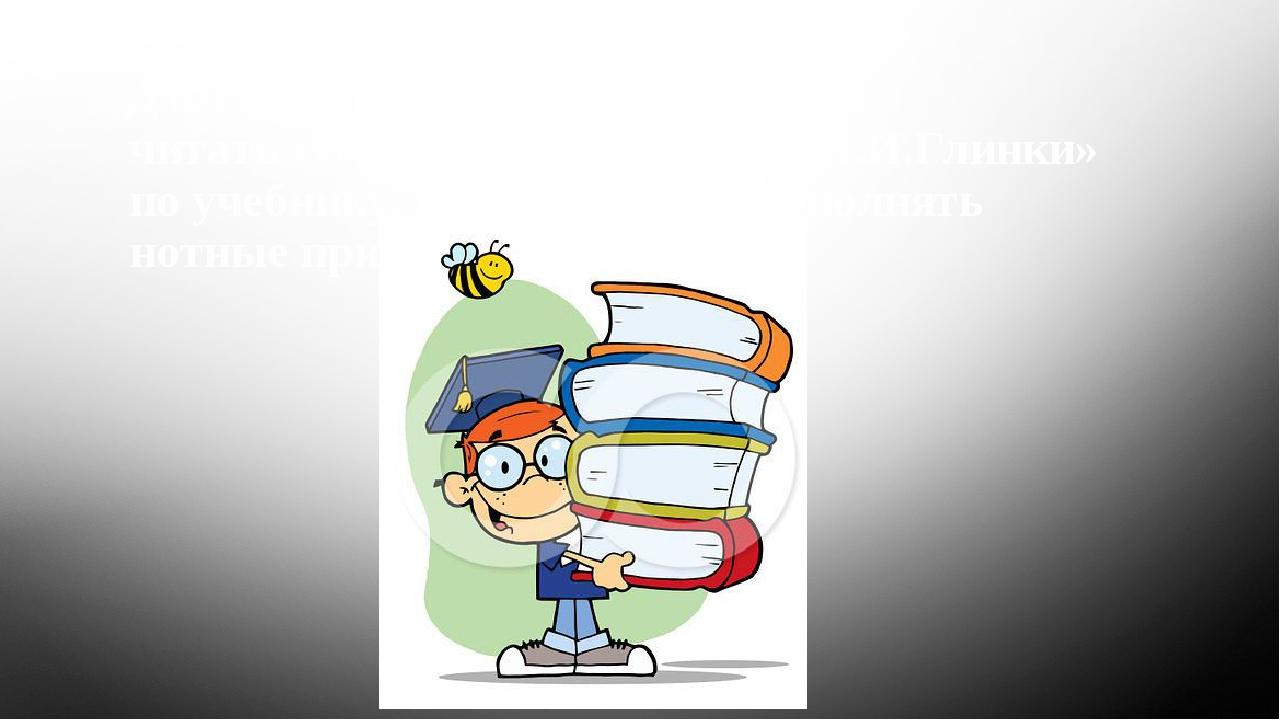 Домашнее задание: читать тему «Романсы и песни М.И.Глинки» по учебнику, пере...
