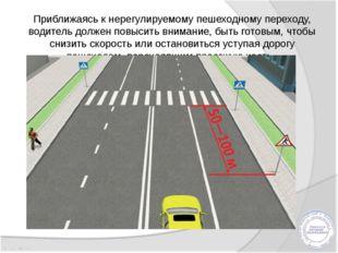 Приближаясь к нерегулируемому пешеходному переходу, водитель должен повысить