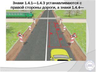 Знаки 1.4.1—1.4.3 устанавливаются с правой стороны дороги, а знаки 1.4.4—1.4.