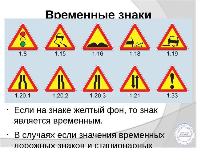 Временные знаки Если на знаке желтый фон,то знак является временным. В случа...