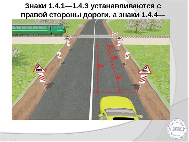 Знаки 1.4.1—1.4.3 устанавливаются с правой стороны дороги, а знаки 1.4.4—1.4....