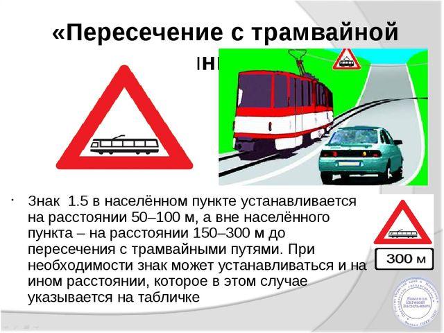 «Пересечение с трамвайной линией» Знак 1.5 в населённом пункте устанавливает...