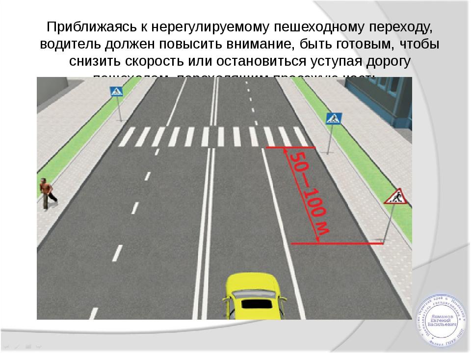 Приближаясь к нерегулируемому пешеходному переходу, водитель должен повысить...