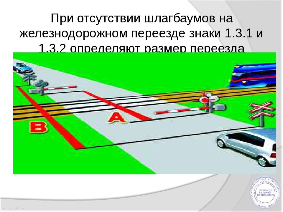 При отсутствии шлагбаумов на железнодорожном переезде знаки 1.3.1 и 1.3.2 опр...