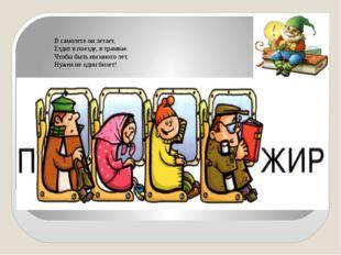 В самолете он летает, Ездит в поезде, в трамвае. Чтобы быть им много лет,