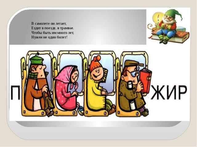 В самолете он летает, Ездит в поезде, в трамвае. Чтобы быть им много лет,...