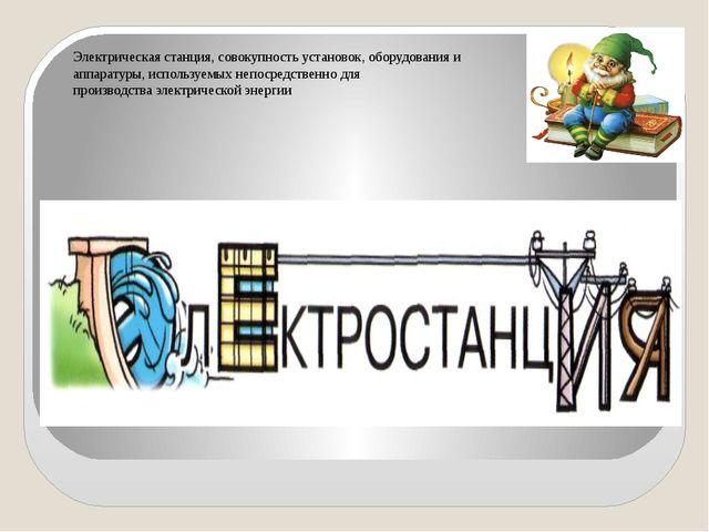 Электрическая станция, совокупность установок, оборудования и аппаратуры, исп...