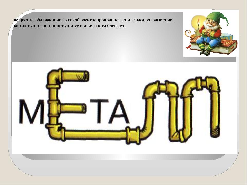 вещества, обладающие высокой электропроводностью и теплопроводностью, ковкост...