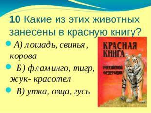 10 Какие из этих животных занесены в красную книгу? А) лошадь, свинья, корова