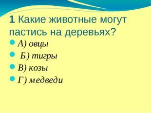 1 Какие животные могут пастись на деревьях? А) овцы Б) тигры В) козы Г) медведи