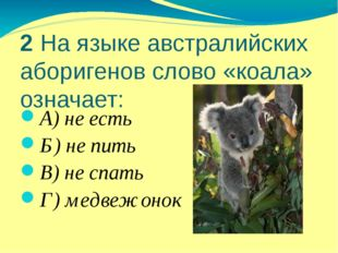 2 На языке австралийских аборигенов слово «коала» означает: А) не есть Б) не