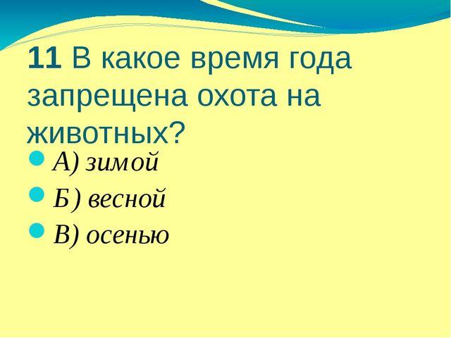 11 В какое время года запрещена охота на животных? А) зимой Б) весной В) осенью