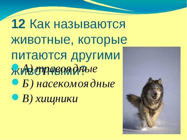 12 Как называются животные, которые питаются другими животными? А) травоядные...