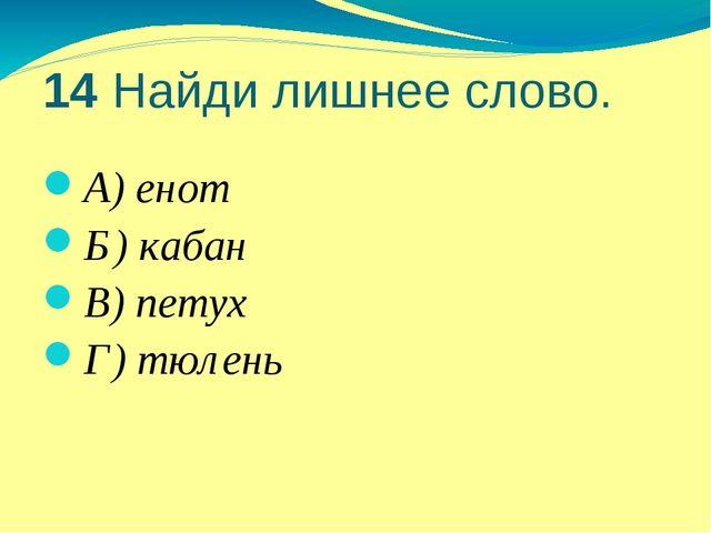 14 Найди лишнее слово. А) енот Б) кабан В) петух Г) тюлень