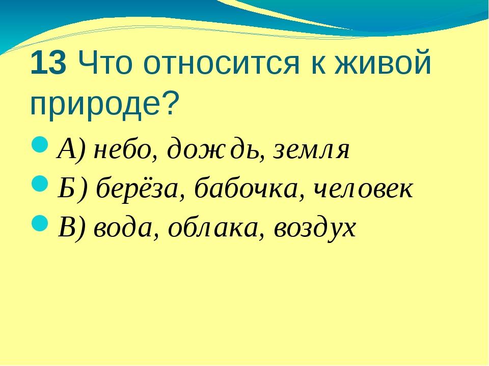 13 Что относится к живой природе? А) небо, дождь, земля Б) берёза, бабочка, ч...