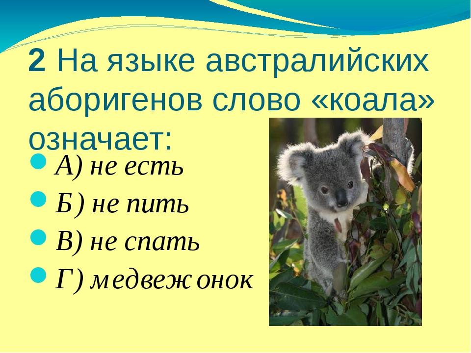 2 На языке австралийских аборигенов слово «коала» означает: А) не есть Б) не...