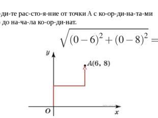 Найдите расстояние от точкиAс координатами (6; 8) до начала ко
