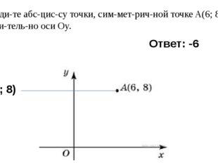 5) Найдите абсциссу точки, симметричной точкеA(6; 8) относительно