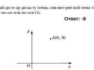 6) Найдите ординату точки, симметричной точкеA(6; 8) относительн