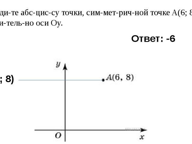 5) Найдите абсциссу точки, симметричной точкеA(6; 8) относительно...
