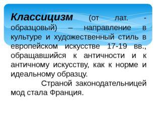 Классицизм (от лат. - образцовый) – направление в культуре и художественный с