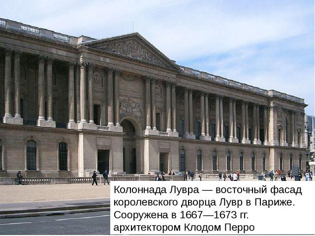 Колоннада Лувра — восточный фасад королевского дворца Лувр в Париже. Сооружен...