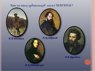 Кто из этих художников писал МАРИНЫ? И.И.Шишкин И.К.Айвазовский А.К.Саврасов